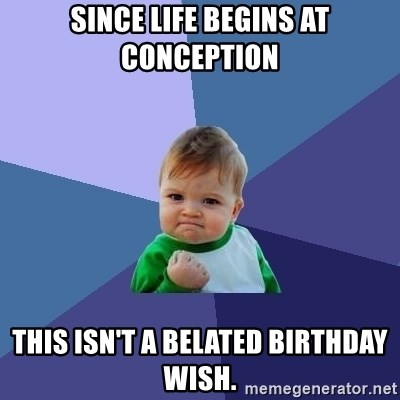 Success Kid - Since life begins at conception this isn't a belated birthday wish.