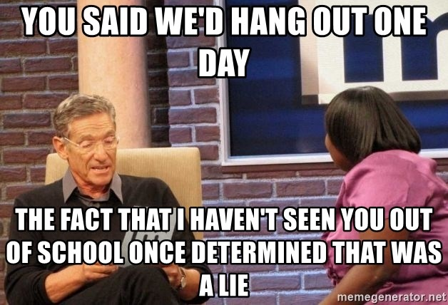 Maury Lie Detector - You said we'd hang out one day The fact that I haven't seen you out of school once determined that was a lie