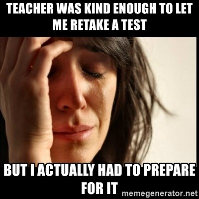 First World Problems - teacher was kind enough to let me retake a test but i actually had to prepare for it