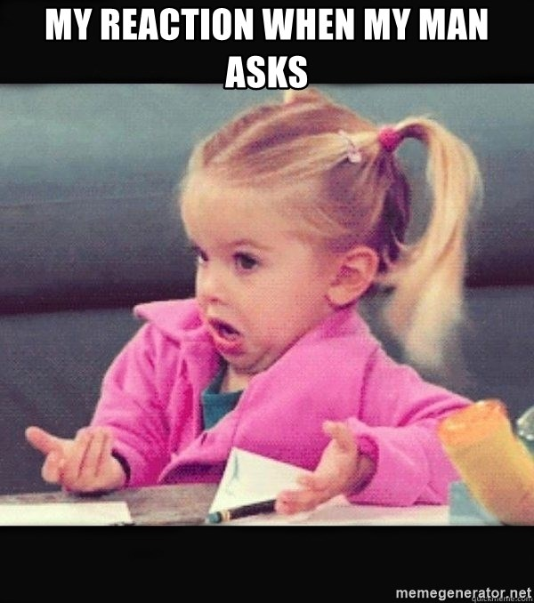 I have no idea little girl  - My reaction when my man asks