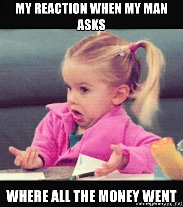 I have no idea little girl  - My reaction when my man asks where all the money went