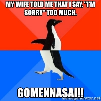 "Socially Awesome Awkward Penguin - My wife told me that I say, ""I'm sorry"" too much. Gomennasai!!"