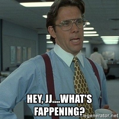 Office Space Boss -  Hey, JJ....What's Fappening?