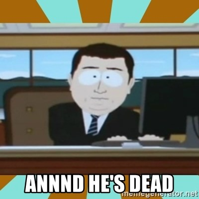And it's gone -  Annnd he's dead