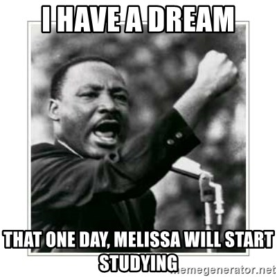 I HAVE A DREAM - I have a dream That one day, Melissa will start studying