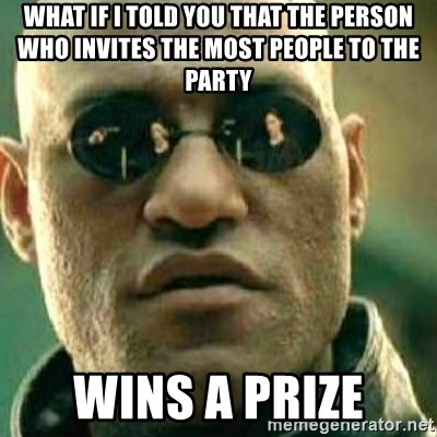 What If I Told You - What if i told you that the person who invites the most people to the party wins a prize