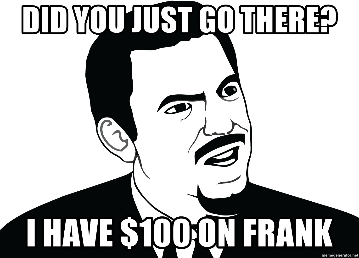 Are you serious face  - Did you just go there? I have $100 on Frank