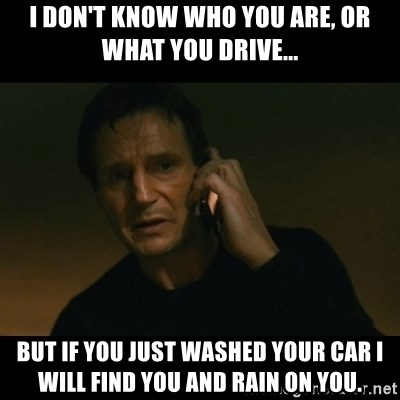 liam neeson taken - I don't know who you are, or what you drive... But if you just washed your car I will find you and rain on you.