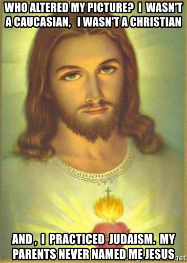 Jesus Christ - who altered my picture?  I  wasn't a caucasian,   I wasn't a christian  and ,  I  practiced  Judaism.  My  parents never named me Jesus