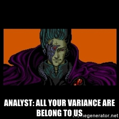 All your base are belong to us -  Analyst: all your variance are belong to us