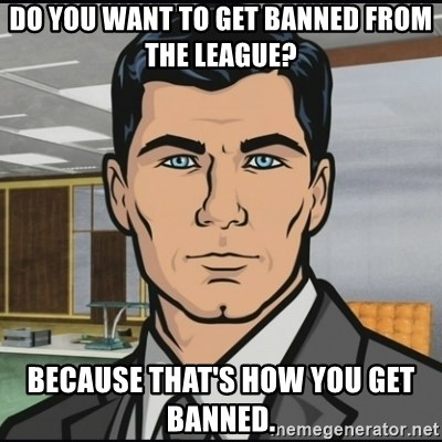 Archer - Do you want to get banned from the league? Because that's how you get banned.