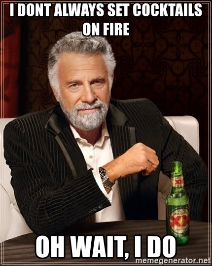 The Most Interesting Man In The World - i dont always set cocktails on fire oh wait, i do