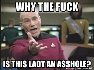 Captain Picard - Why the fuck is this lady an asshole?