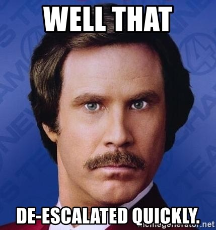 Ron Burgundy - Well that  De-escalated quickly.
