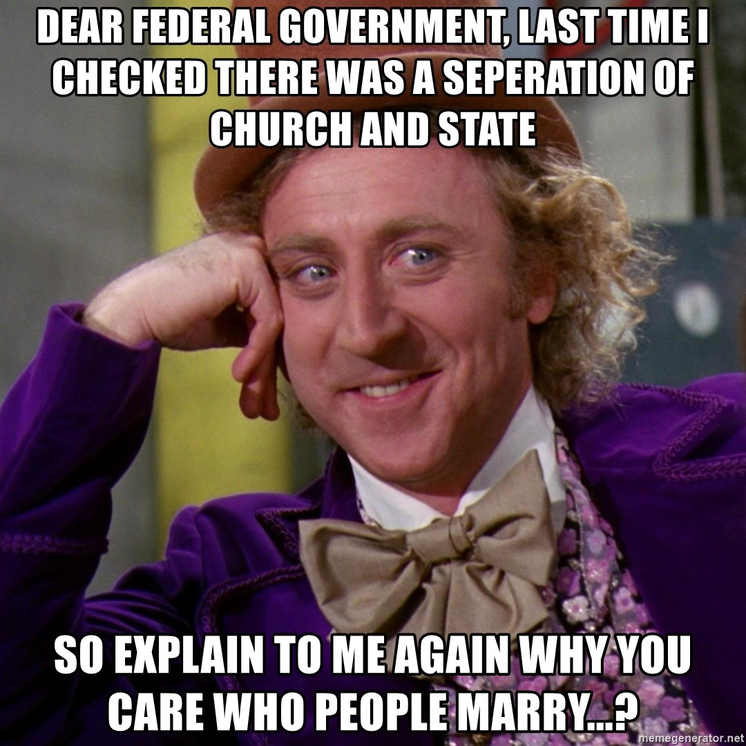 Willy Wonka - Dear Federal Government, Last time I checked there was a seperation of church and state So explain to me again why you care who people marry...?