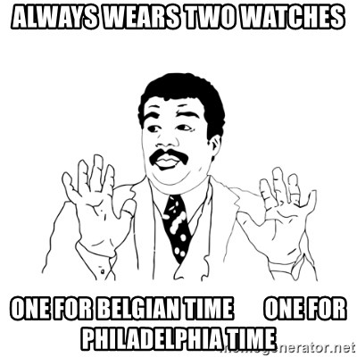 we got a badass over here - Always wears two watches one for Belgian time       one for Philadelphia time