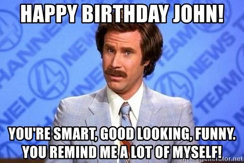 Anchorman Will Ferrell - Happy Birthday John! You're Smart, Good Looking, Funny. You remind me a lot of myself!