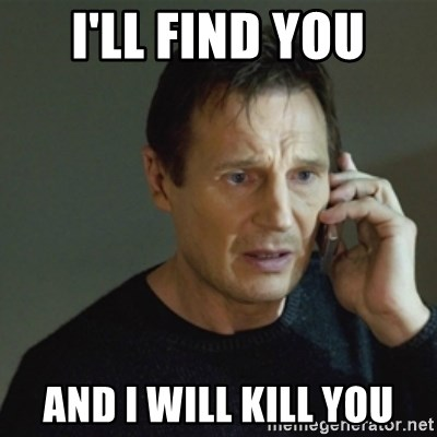 taken meme - I'll find you And I will kill you