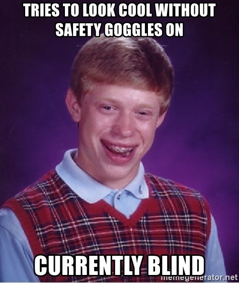 Bad Luck Brian - Tries To Look Cool Without Safety Goggles On Currently Blind