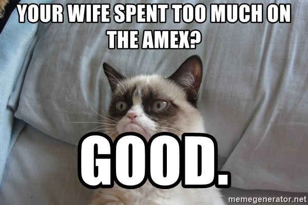 Grumpy cat good - Your wife spent too much on the amex? good.