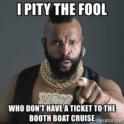Mr T - i pity the fool who don't have a ticket to the Booth Boat Cruise