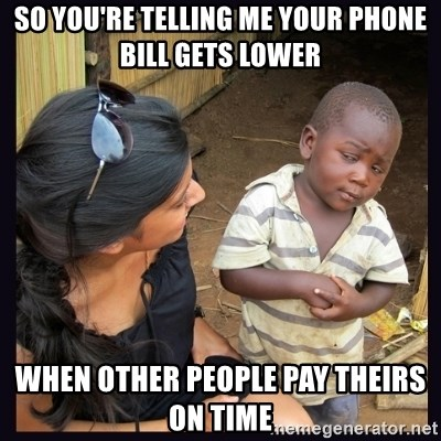 Skeptical third-world kid - So you're telling me your phone bill gets lower When other people pay theirs on time