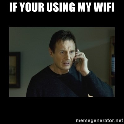 I will find you and kill you - if your using my WiFi