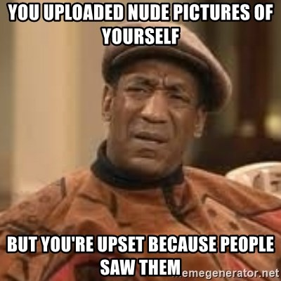 Confused Bill Cosby  - you uploaded nude pictures of yourself but you're upset because people saw them