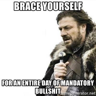 Prepare yourself - Brace Yourself For an entire day of Mandatory Bullshit