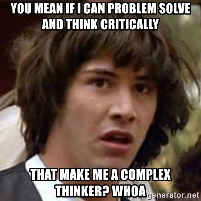 Conspiracy Keanu - You mean if I can problem solve and think critically That make me a complex thinker? Whoa