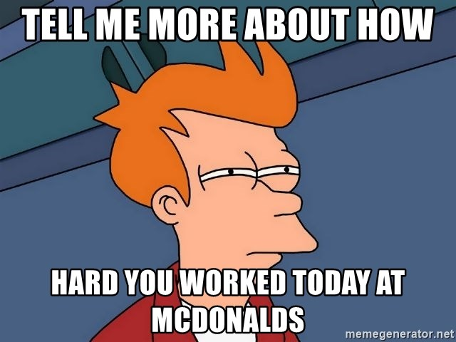 Futurama Fry - Tell me more about how  hard you worked today at mcdonalds