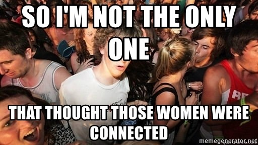 Sudden Realization Ralph - so I'm not the only one       that thought those women were connected