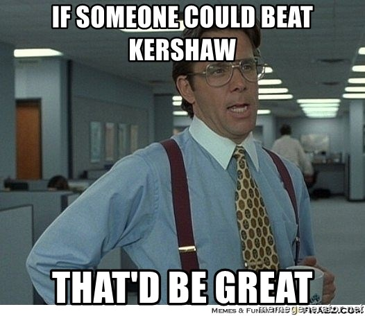 That would be great - if someone could beat kershaw that'd be great
