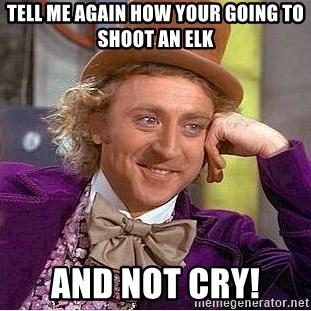 Willy Wonka - Tell me again how your going to shoot an Elk And not cry!