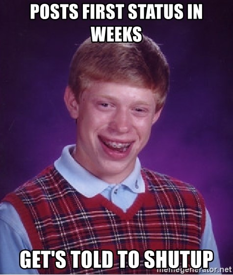 Bad Luck Brian - posts first status in Weeks Get's told to Shutup