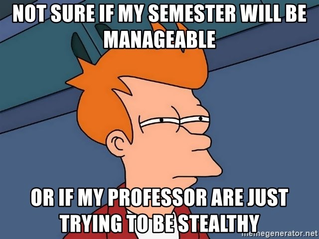 Futurama Fry - Not sure if my semester will be manageable or if my professor are just trying to be stealthy