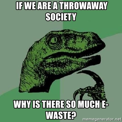 Philosoraptor -  if we are a throwaway society why is there so much e-waste?
