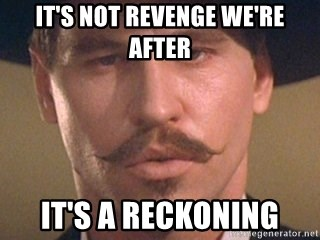 [Image: its-not-revenge-were-after-its-a-reckoning.jpg]