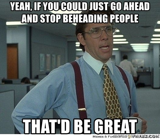 Yeah If You Could Just - Yeah, if you could just go ahead and stop beheading people that'd be great