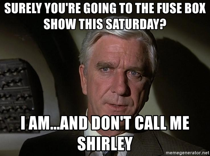 Leslie Nielsen Shirley - surely you're going to the fuse box show this saturday? i am...and don't call me shirley