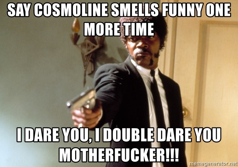 say cosmoline smells funny one more time i dare you i double dare