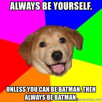 Advice Dog - Always be yourself. Unless you can be Batman. Then always be batman.