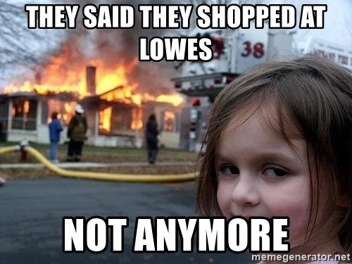54040195 they said they shopped at lowes not anymore evil girl fire house