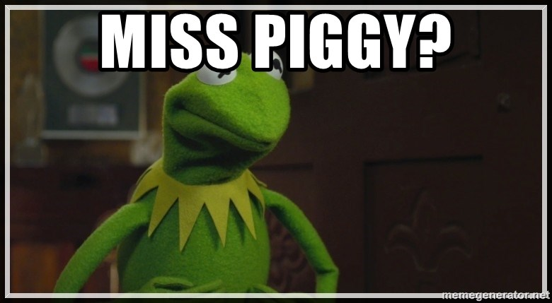 Miss Piggy? - Kermit The Frog h | Meme Generator