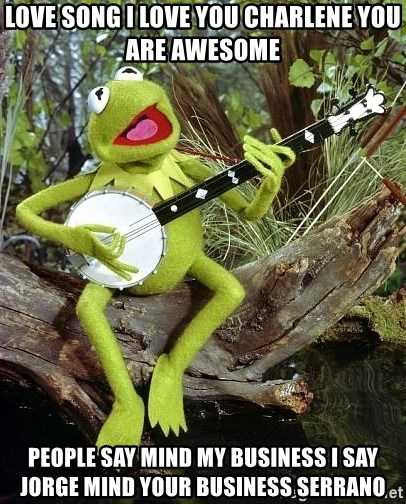 Love Song I Love You Charlene You Are Awesome People Say Mind My Business I Say Jorge Mind Your Business Serrano Kermit The Frog Banjo Meme Generator