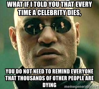 What if I told you / Matrix Morpheus - what if i told you that every time a celebrity dies, you do not need to remind everyone that thousands of other people are dying