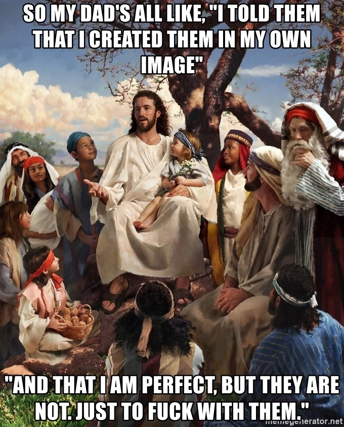"""storytime jesus - so my dad's all like, """"i told them that i created them in my own image"""" """"and that i am perfect, but they are not. just to fuck with them."""""""