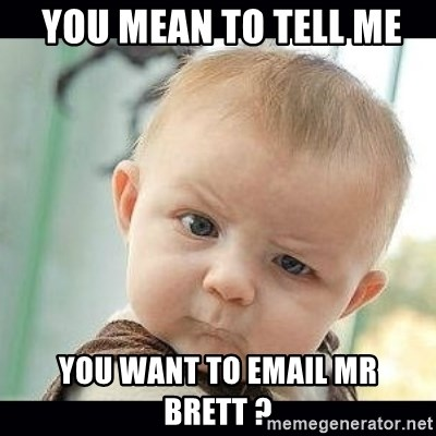 Skeptical Baby Whaa? - you mean to tell me you want to email mr brett ?