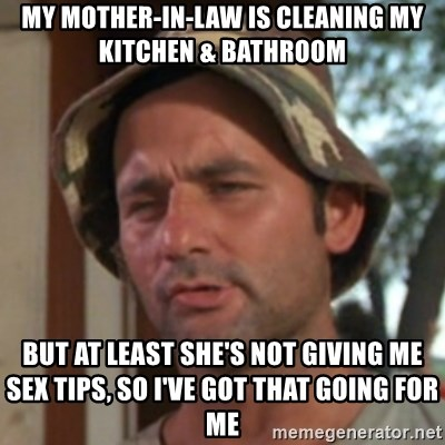 Carl Spackler - my mother-in-law is cleaning my kitchen & bathroom  but at least she's not giving me sex tips, so I've got that going for me