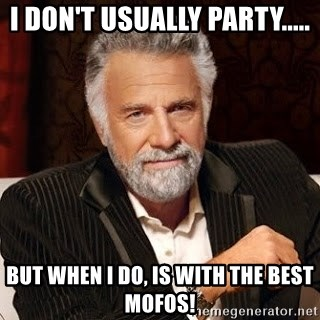 Stay Thirsty - I DON'T USUALLY PARTY..... BUT WHEN I DO, IS WITH THE BEST MOFOS!